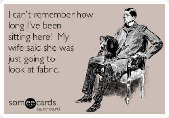 i-cant-remember-how-long-ive-been-sitting-here-my-wife-said-she-was-just-going-to-look-at-fabric--d1dc5