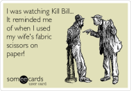 i-was-watching-kill-bill-it-reminded-me-of-when-i-used-my-wifes-fabric-scissors-on-paper--61494