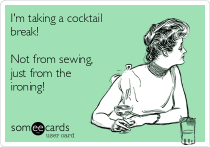 im-taking-a-cocktail-break-not-from-sewing-just-from-the-ironing--ffaaa