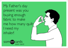 my-fathers-day-present-was-you-buying-enough-fabric-to-make-me-how-many-quilts-i-need-my-inhaler--05eca