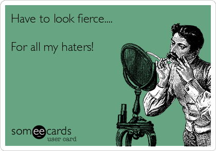 have-to-look-fierce-for-all-my-haters--43989