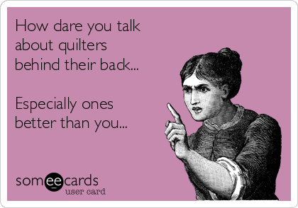 how-dare-you-talk-about-quilters-behind-their-back-especially-ones-better-than-you-7d088